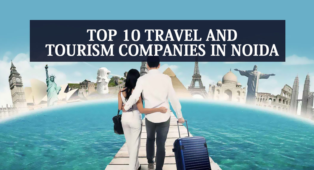 Top 10 Travel and Tourism Companies in Noida