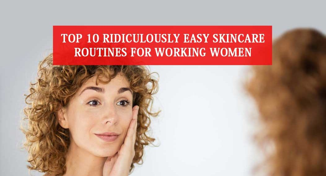 Top 10 Ridiculously Easy Skincare Routines for Working Women