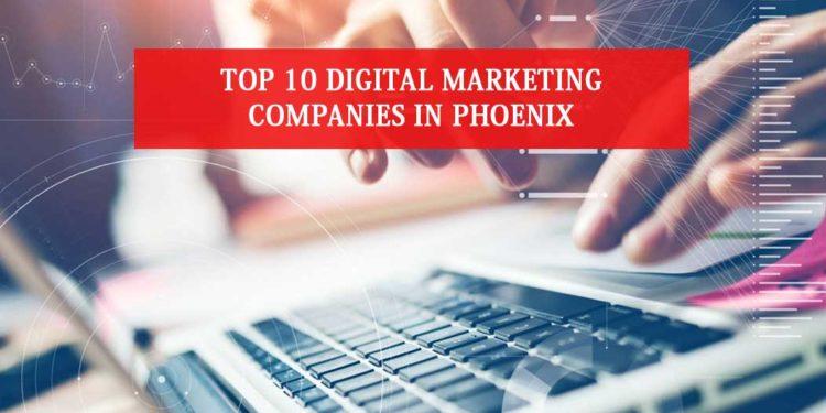 Top 10 Digital Marketing Companies In Phoenix