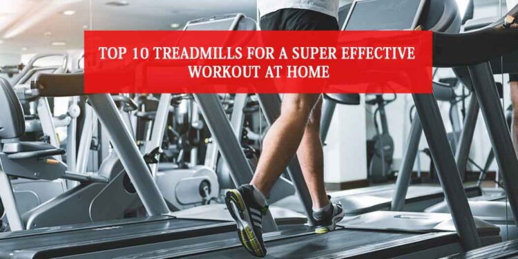 Top 10 treadmills for a Super Effective Workout at Home